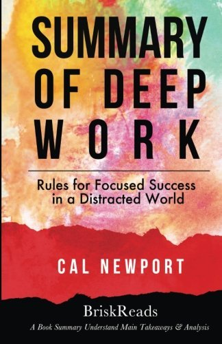 Summary: Deep Work: Rules For Focused Success In A Distracted World by Cal Newport: Understand Main Takeaways and Analysis