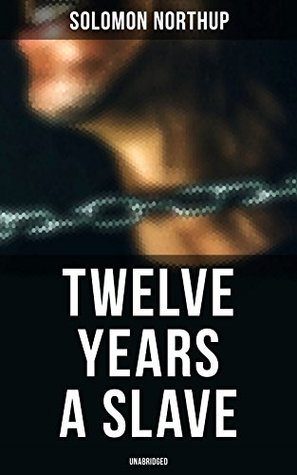 Twelve Years a Slave (Unabridged): A Narrative of a New York Citizen Kidnapped in Washington D.C. and Rescued From a Cotton Plantation Near the Red River in Louisiana