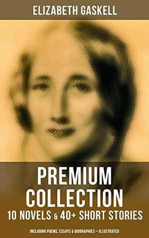 ELIZABETH GASKELL Premium Collection: 10 Novels & 40+ Short Stories; Including Poems, Essays & Biographies (Illustrated): Cranford, Wives and Daughters, ... The Life of Charlotte Brontë, French Life…