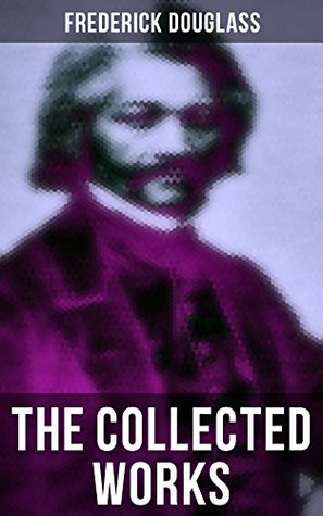 The Collected Works of Frederick Douglass: Autobiographies, 50+ Speeches, Articles & Letters: The Future of the Colored Race, Reconstruction, My Bondage The Color Line, The Church and Prejudice…