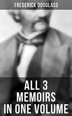Frederick Douglass: All 3 Memoirs in One Volume: Narrative of the Life of Frederick Douglass, My Bondage and My Freedom & Life and Times of Frederick Douglass