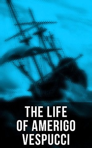 The Life of Amerigo Vespucci: Biography, Letters, Narratives, Personal Accounts & Historical Documents
