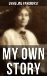 Emmeline Pankhurst: My Own Story: Including Her Most Famous Speech Freedom or Death