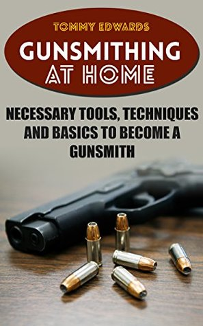 Gunsmithing at Home: Necessary Tools, Techniques and Basics to Become a Gunsmith: