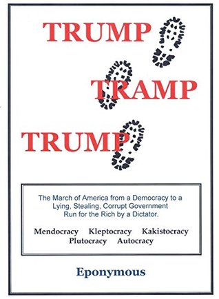 TRUMP TRAMP TRUMP: The March of America from a Democracy to a Lying, Stealing, Corrupt Government Run for the Rich by a Dictator.