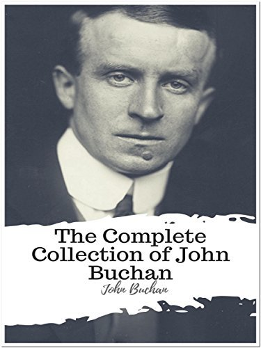 The Complete Collection of John Buchan: (11 Best Works of John Buchan Including Greenmantle, Mr. Standfast, The Thirty-Nine Steps, Prester John, Huntingtower, ... Moon Endureth, The Path of the King, & More)