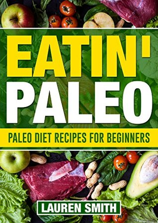Eatin Paleo: 300 Absolutely Delicious,Healing, Guilt Free Paleo Diet Recipes for Better Health and Weight Loss (Paleo Diet, Paleo Cookbook ,Paleo Snacks,Paleo Recipes,Paleo Dinner)