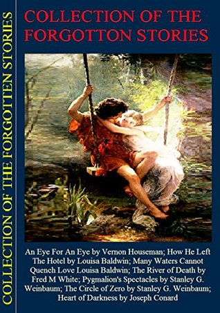 Collection of The Forgotten Stories: An Eye For An Eye; How He Left The Hotel ; Many Waters Cannot Quench Love; The River of Death; Pygmalion's Spectacles