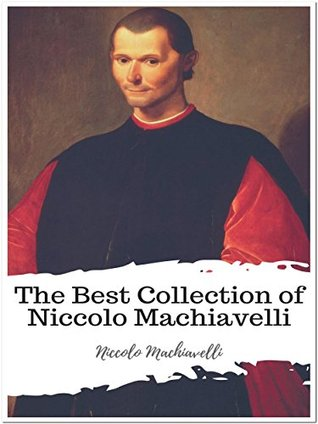 The Best Collection of Niccolo Machiavelli: (Best Works Include Discourses on the First Decade of Titus Livius, History of Florence and Italy, Machiavelli Volume I, The Prince)