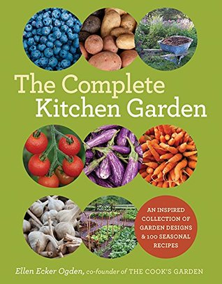 The Complete Kitchen Garden: An Inspired Collection of Garden Designs & 100 Seasonal Recipes