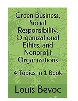Green Business, Social Responsibility, Organizational Ethics, and Nonprofit Organizations: 4 Topics in 1 Book