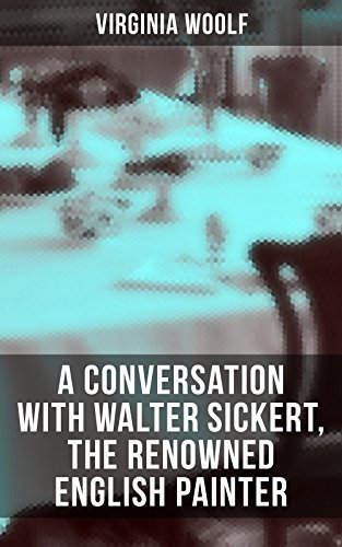 Virginia Woolf: A Conversation with Walter Sickert, the Renowned English Painter