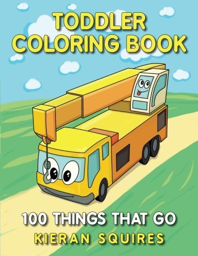 Toddler Coloring Book: 100 Things that Go | An Educational Baby Activity Book with Fun Vehicle Art for Preschool Prep (Toddler Books for Children Ages 1-3) (Early Learning Gifts for Kids)