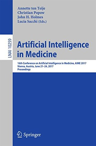 Artificial Intelligence in Medicine: 16th Conference on Artificial Intelligence in Medicine, AIME 2017, Vienna, Austria, June 21-24, 2017, Proceedings (Lecture Notes in Computer Science)