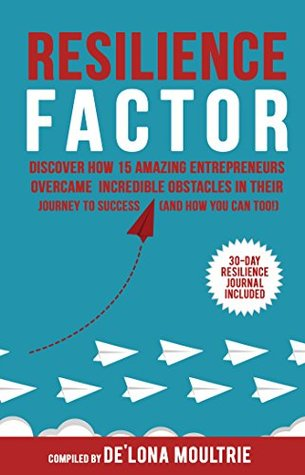 Resilience Factor: Discover How 15 Amazing Entrepreneurs Overcame Incredible Obstacles in Their Journey to Success