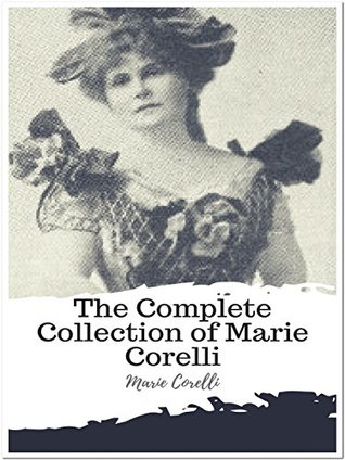 The Complete Collection of Marie Corelli: (14 Complete Works of Marie Corelli Including A Romance of Two Worlds, Ardath, The Sorrows of Satan, Vendetta, ... Power, The Treasure of Heaven, And More)