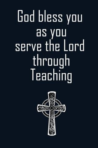 God Bless You as You Serve the Lord Through Teaching: Religious Teacher Inspirational Quotes Journal; Lined Journal with Quotes throughout for a Religious Teacher Appreciation Gift for Men