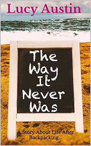 The Way It Never Was: A Story About Life After Backpacking...