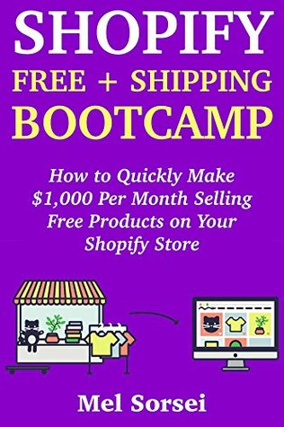 Shopify Free + Shipping Bootcamp: How to Quickly Make $1,000 Per Month Selling Free Products on Your Shopify Store (Creative Ways to Make Money at Home Book 1)