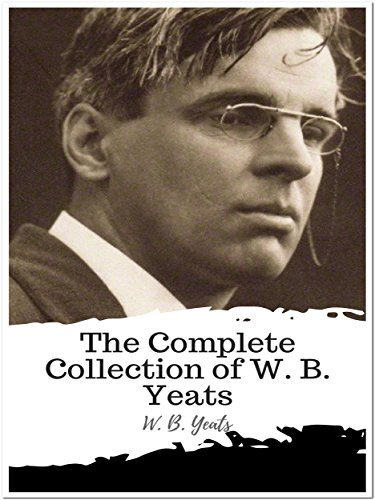 The Complete Collection of W. B. Yeats: (29 Complete Works of W. B. Yeats Including The Celtic Twilight, Fairy and Folk Tales of the Irish Peasantry, Irish ... Tales, Ideas of Good and Evil, And More)