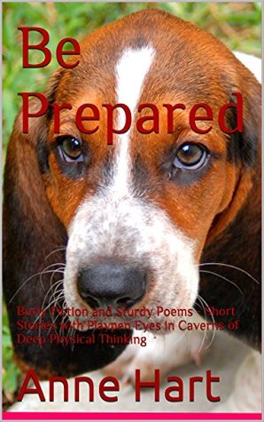 Be Prepared: Burly Fiction and Sturdy Poems - Short Stories with Playpen Eyes in Caverns of Deep Physical Thinking