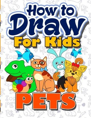 How to Draw for Kids: How to Draw Pets for Kids: A Fun Step by Step Drawing Book for Kawaii Cute Pets, Dogs, Cats, Birds, Fishes, Horses, Pigs, Rabbits, Monkeys and More Pet Characters (Easy Beginners Book for Kids Ages 3-5, 6-8, 9-12, Boys, Girls, Teens