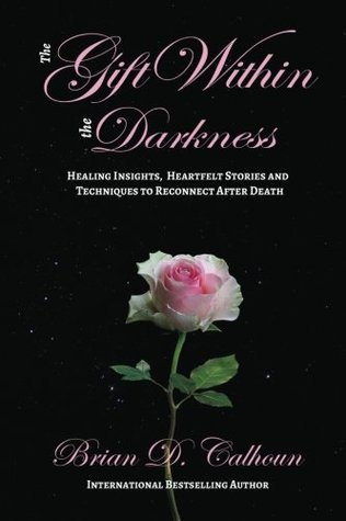 The Gift Within the Darkness: Healing Insights, Heartfelt Stories and Techniques to Reconnect after Death