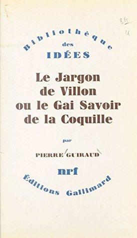 Le jargon de Villon: Ou Le gai savoir de la Coquille