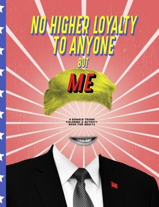 No Higher Loyalty To Anyone But Me: A Donald Trump Coloring & Activity Book for Adults (No Truth, Lot's of Lies, and Fake Leadership) (Volume 1)