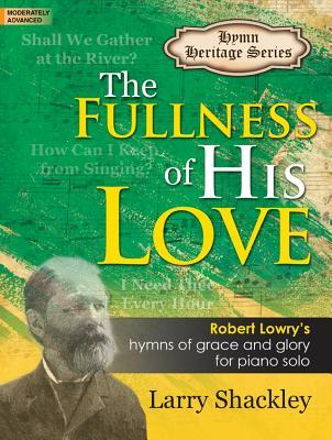 The Fullness of His Love: Robert Lowry's Hymns of Grace and Glory for Piano Solo