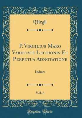 P. Virgilius Maro Varietate Lectionis Et Perpetua Adnotatione, Vol. 6: Indices