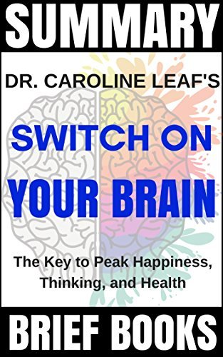 Summary: Dr. Caroline Leaf's Switch On Your Brain: The Key to Peak Happiness, Thinking, and Health