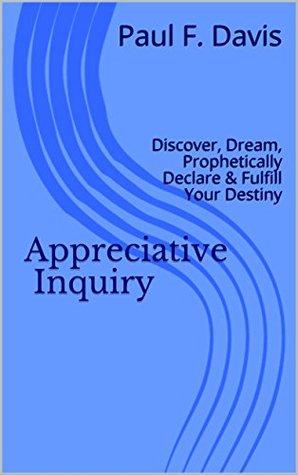Appreciative Inquiry: Discover, Dream, Declare & Fulfill Destiny