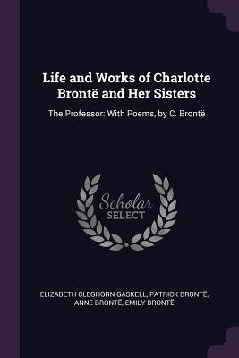 Life and Works of Charlotte Bront� and Her Sisters: The Professor: With Poems, by C. Bront�