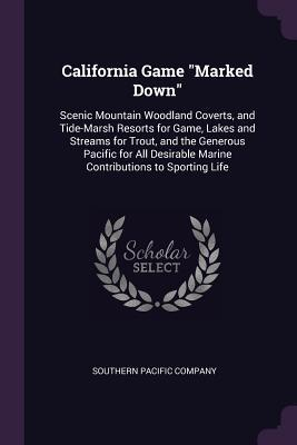 California Game Marked Down: Scenic Mountain Woodland Coverts, and Tide-Marsh Resorts for Game, Lakes and Streams for Trout, and the Generous Pacific for All Desirable Marine Contributions to Sporting Life