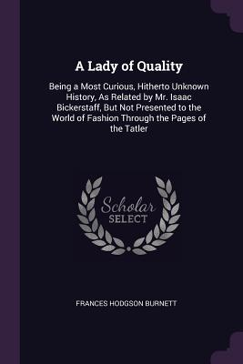 A Lady of Quality: Being a Most Curious, Hitherto Unknown History, as Related by Mr. Isaac Bickerstaff, But Not Presented to the World of Fashion Through the Pages of the Tatler