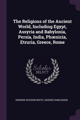 The Religions of the Ancient World, Including Egypt, Assyria and Babylonia, Persia, India, Phoenicia, Etruria, Greece, Rome