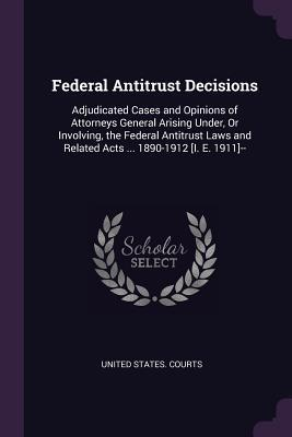 Federal Antitrust Decisions: Adjudicated Cases and Opinions of Attorneys General Arising Under, or Involving, the Federal Antitrust Laws and Related Acts ... 1890-1912 [i. E. 1911]--
