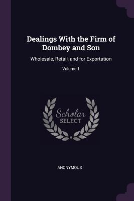 Dealings with the Firm of Dombey and Son: Wholesale, Retail, and for Exportation; Volume 1