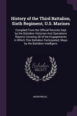 History of the Third Battalion, Sixth Regiment, U.S. Marines: Compiled From the Official Records Kept by the Battalion Historian-And Operations Reports Covering All of the Engagements in Which This Battalion Participated; Maps by the Battalion Intelligenc