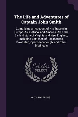 The Life and Adventures of Captain John Smith: Comprising an Account of His Travels in Europe, Asia, Africa, and America. Also, the Early History of Virginia and New England; Including Sketches of Pocahontas, Powhatan, Opechancanough, and Other Distinguis