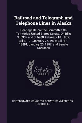 Railroad and Telegraph and Telephone Lines in Alaska: Hearings Before the Committee on Territories, United States Senate, on Bills S. 6937 and S. 6980, February 10, 1905; Bill S. 191, January 27, 1906; Bill H.R. 18891, January 25, 1907, and Senate Documen