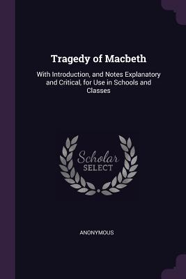 Tragedy of Macbeth: With Introduction, and Notes Explanatory and Critical, for Use in Schools and Classes