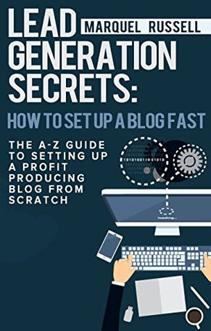 Lead Generation Secrets: How To Set Up A Blog Fast: The A-Z Guide To Setting Up A Profit Producing Blog Scratch