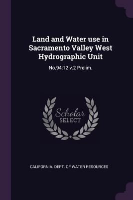 Land and Water Use in Sacramento Valley West Hydrographic Unit: No.94:12 V.2 Prelim.