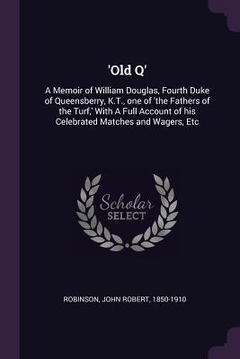 'old Q': A Memoir of William Douglas, Fourth Duke of Queensberry, K.T., One of 'the Fathers of the Turf, ' with a Full Account of His Celebrated Matches and Wagers, Etc