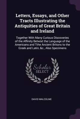 Letters, Essays, and Other Tracts Illustrating the Antiquities of Great Britain and Ireland: Together with Many Curious Discoveries of the Affinity Betwixt the Language of the Americans and Tthe Ancient Britons to the Greek and Latin, &c., Also Specimens