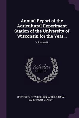 Annual Report of the Agricultural Experiment Station of the University of Wisconsin for the Year...; Volume 898