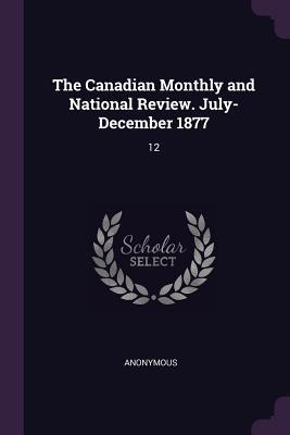 The Canadian Monthly and National Review. July- December 1877: 12