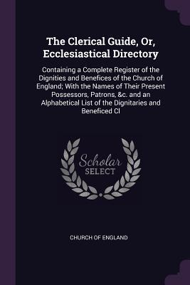 The Clerical Guide, Or, Ecclesiastical Directory: Containing a Complete Register of the Dignities and Benefices of the Church of England; With the Names of Their Present Possessors, Patrons, &c. and an Alphabetical List of the Dignitaries and Beneficed CL